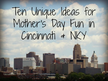 Ten Unique Ideas for Mother's Day Fun in Cincinnati & NKY